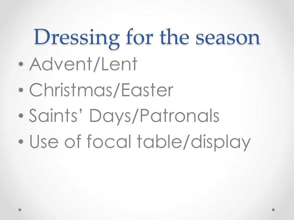 Dressing for the season Advent/Lent Christmas/Easter Saints' Days/Patronals Use of focal table/display