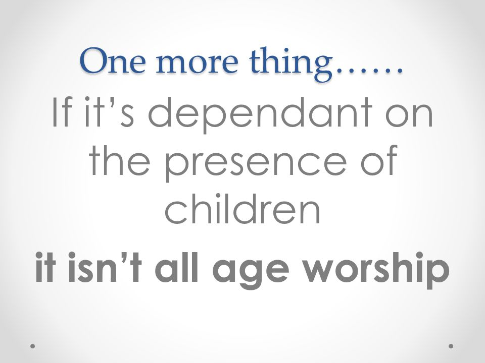 One more thing…… If it's dependant on the presence of children it isn't all age worship