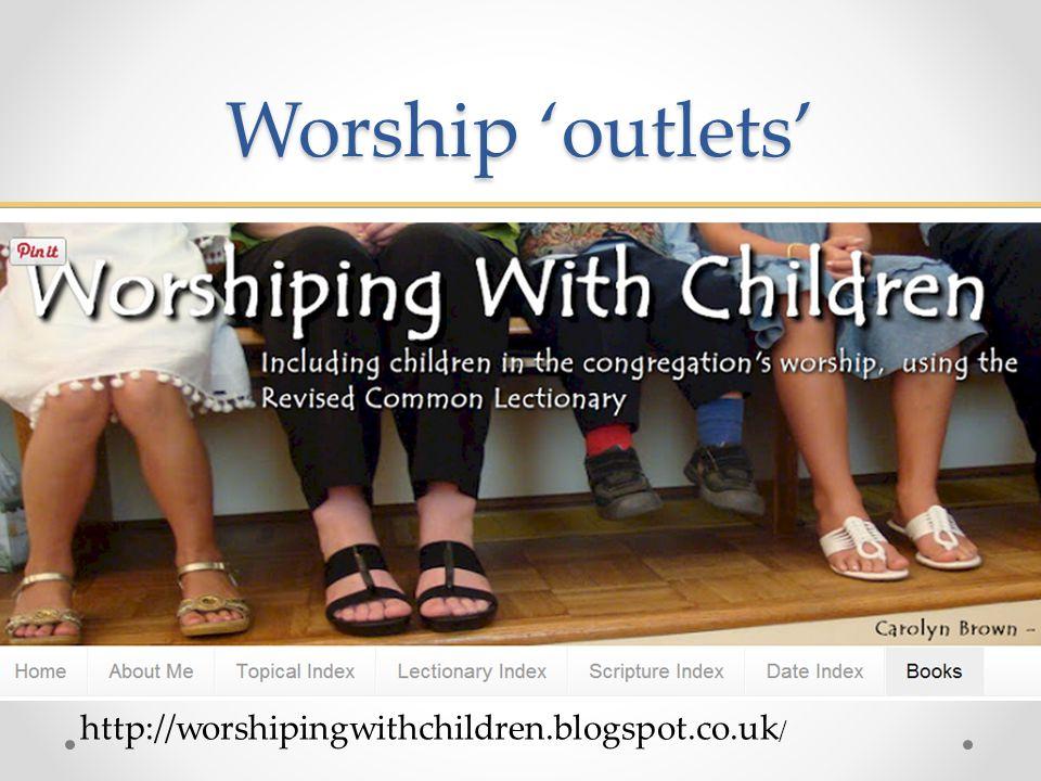 Worship 'outlets' www.worshipingwithchildren.blogspot.co.uk http://worshipingwithchildren.blogspot.co.uk /