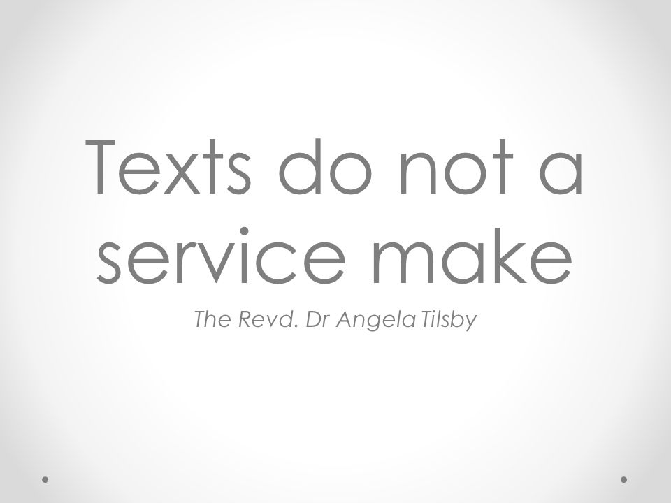 Texts do not a service make The Revd. Dr Angela Tilsby