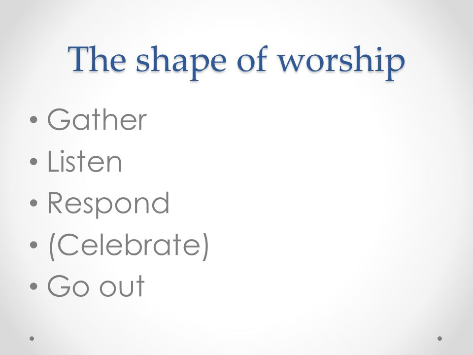 The shape of worship Gather Listen Respond (Celebrate) Go out