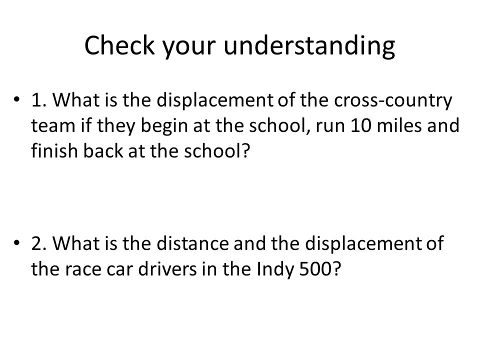 Check your understanding 1. What is the displacement of the cross-country team if they begin at the school, run 10 miles and finish back at the school