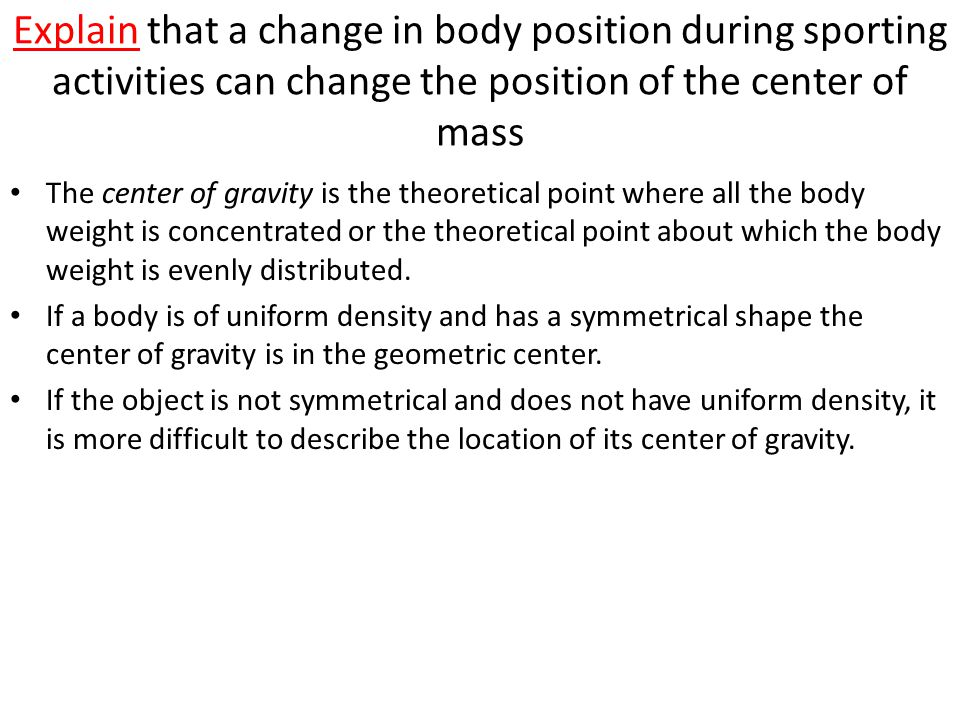 Explain that a change in body position during sporting activities can change the position of the center of mass The center of gravity is the theoretical point where all the body weight is concentrated or the theoretical point about which the body weight is evenly distributed.