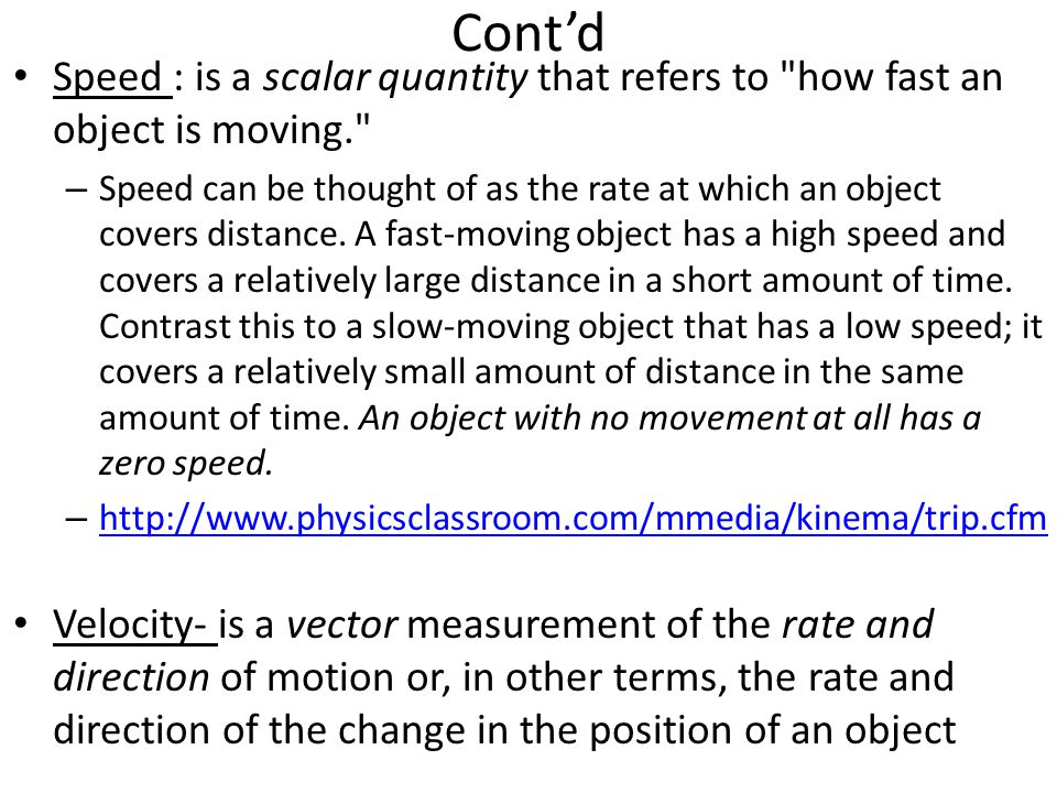 Cont'd Speed : is a scalar quantity that refers to how fast an object is moving. – Speed can be thought of as the rate at which an object covers distance.