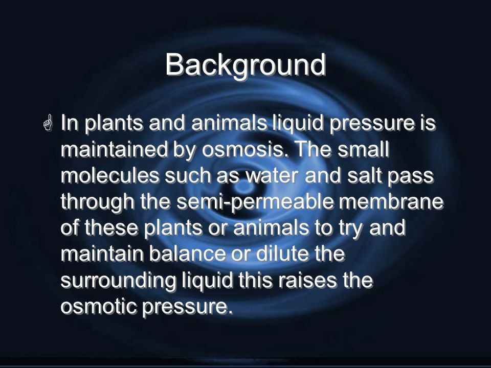 Background G In plants and animals liquid pressure is maintained by osmosis. The small molecules such as water and salt pass through the semi-permeabl