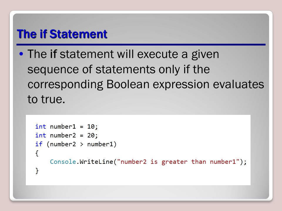 The if Statement The if statement will execute a given sequence of statements only if the corresponding Boolean expression evaluates to true.
