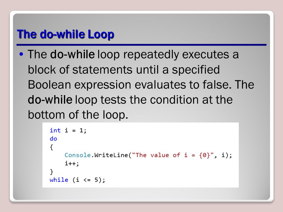 The do-while Loop The do-while loop repeatedly executes a block of statements until a specified Boolean expression evaluates to false.