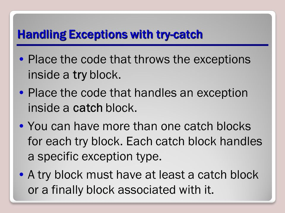 Handling Exceptions with try-catch Place the code that throws the exceptions inside a try block.