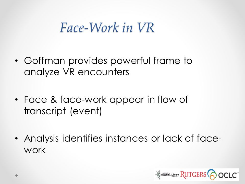 Face-Work in VR Goffman provides powerful frame to analyze VR encounters Face & face-work appear in flow of transcript (event) Analysis identifies ins