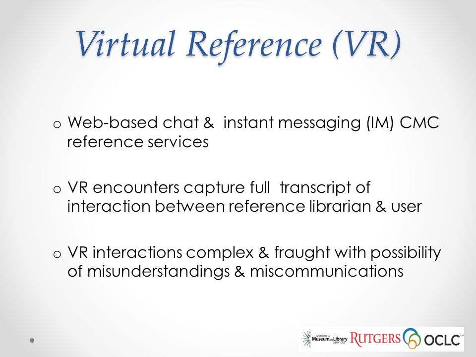 Virtual Reference (VR) o Web-based chat & instant messaging (IM) CMC reference services o VR encounters capture full transcript of interaction between