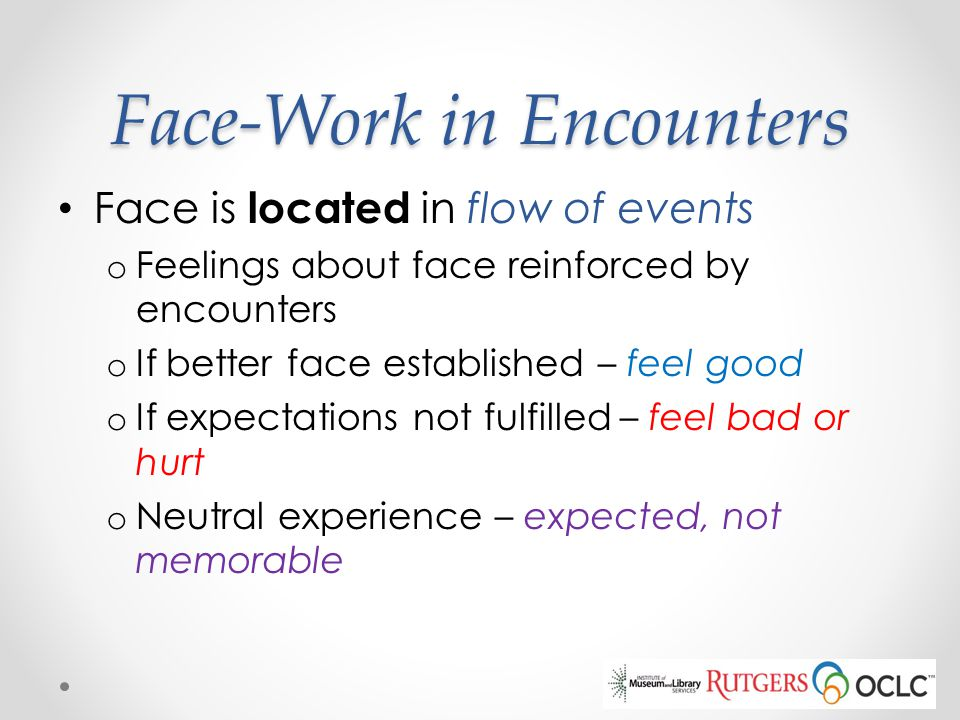 Face-Work in Encounters Face is located in flow of events o Feelings about face reinforced by encounters o If better face established – feel good o If