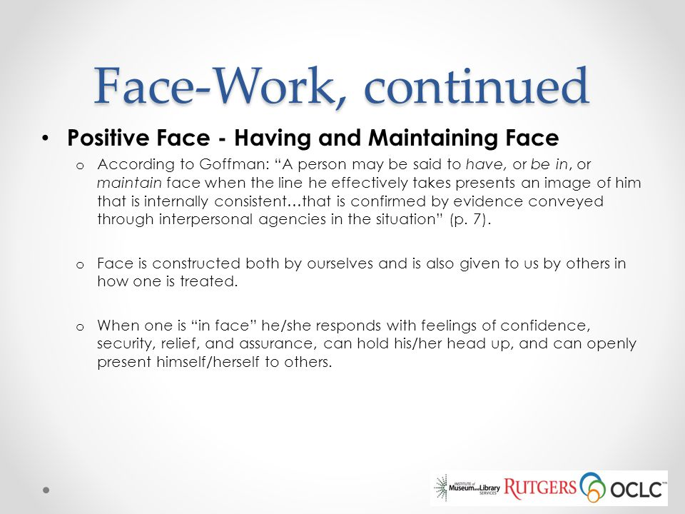 "Face-Work, continued Positive Face - Having and Maintaining Face o According to Goffman: ""A person may be said to have, or be in, or maintain face whe"