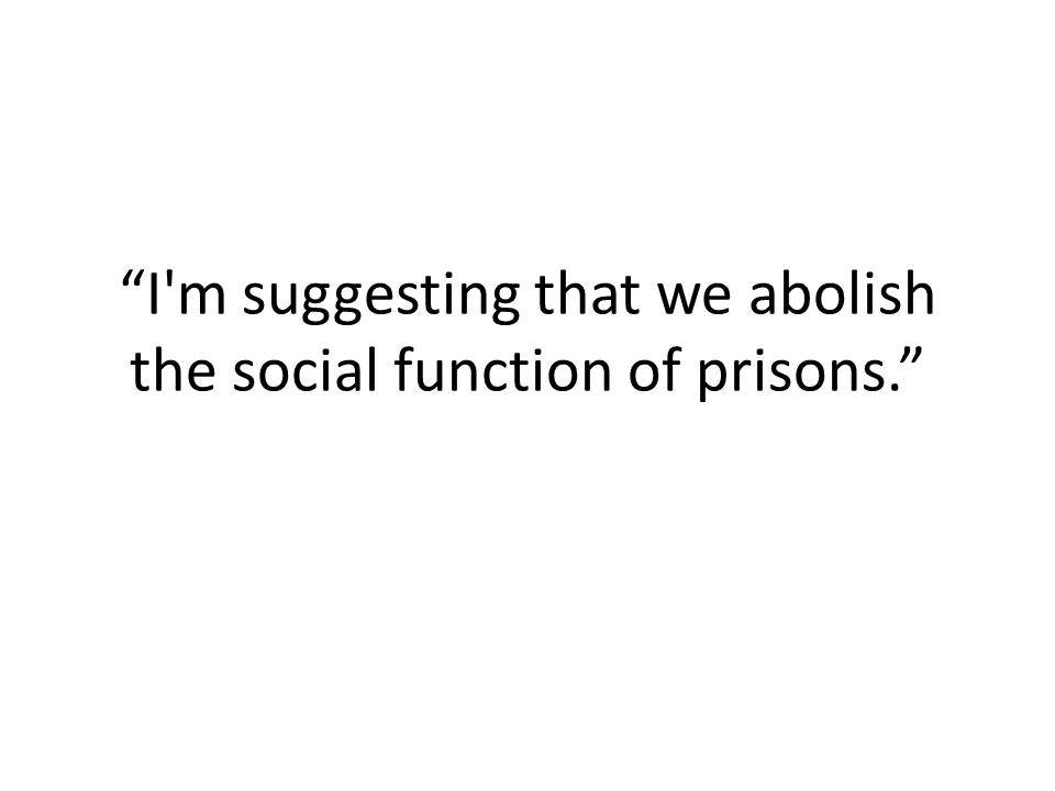 I m suggesting that we abolish the social function of prisons.