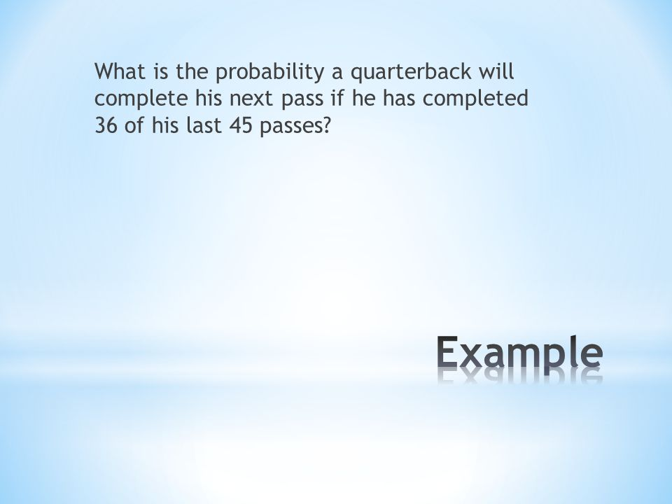 What is the probability a quarterback will complete his next pass if he has completed 36 of his last 45 passes?