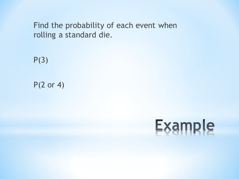 Find the probability of each event when rolling a standard die. P(3) P(2 or 4)