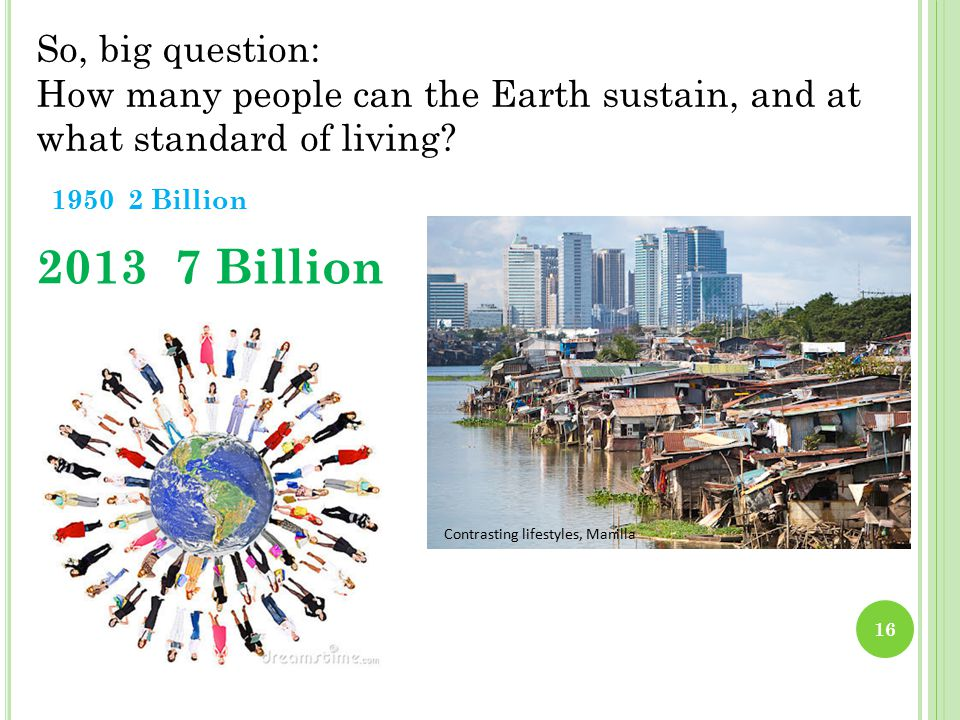 1950 2 Billion 2013 7 Billion So, big question: How many people can the Earth sustain, and at what standard of living.