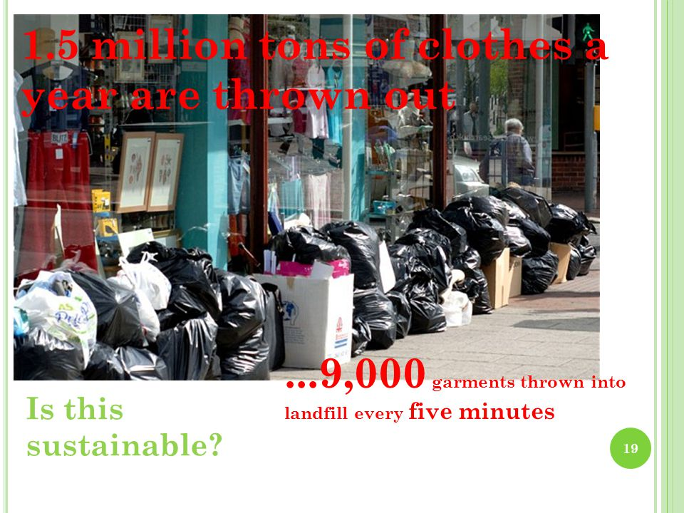 1.5 million tons of clothes a year are thrown out...9,000 garments thrown into landfill every five minutes Is this sustainable.