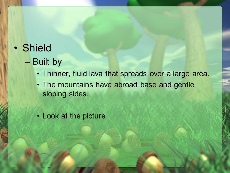 Shield –Built by Thinner, fluid lava that spreads over a large area.