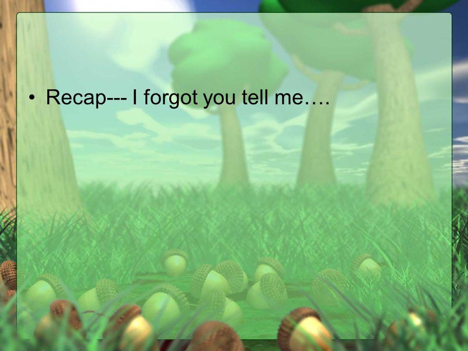 Recap--- I forgot you tell me….