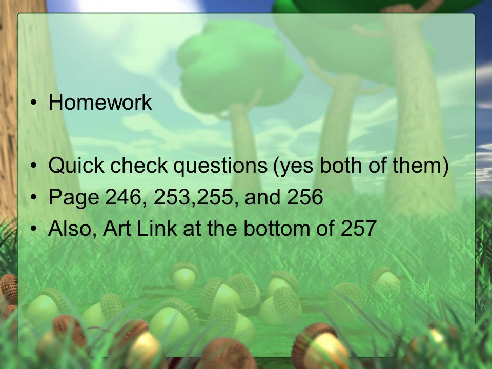 Homework Quick check questions (yes both of them) Page 246, 253,255, and 256 Also, Art Link at the bottom of 257