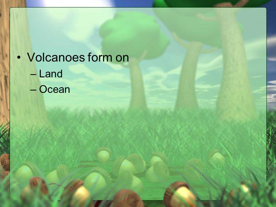 Volcanoes form on –Land –Ocean