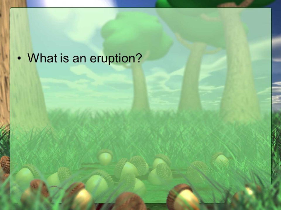 What is an eruption?