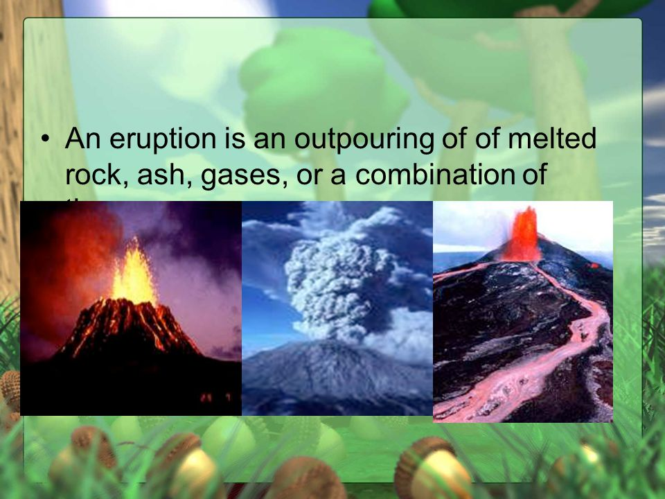 An eruption is an outpouring of of melted rock, ash, gases, or a combination of these.