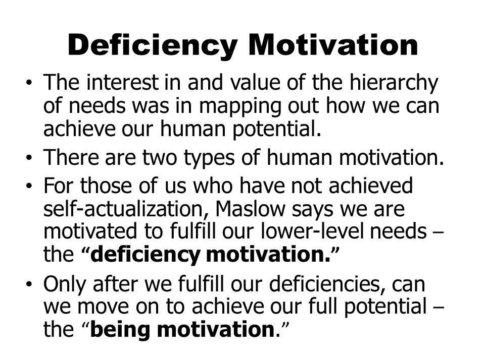 Deficiency Motivation The interest in and value of the hierarchy of needs was in mapping out how we can achieve our human potential.