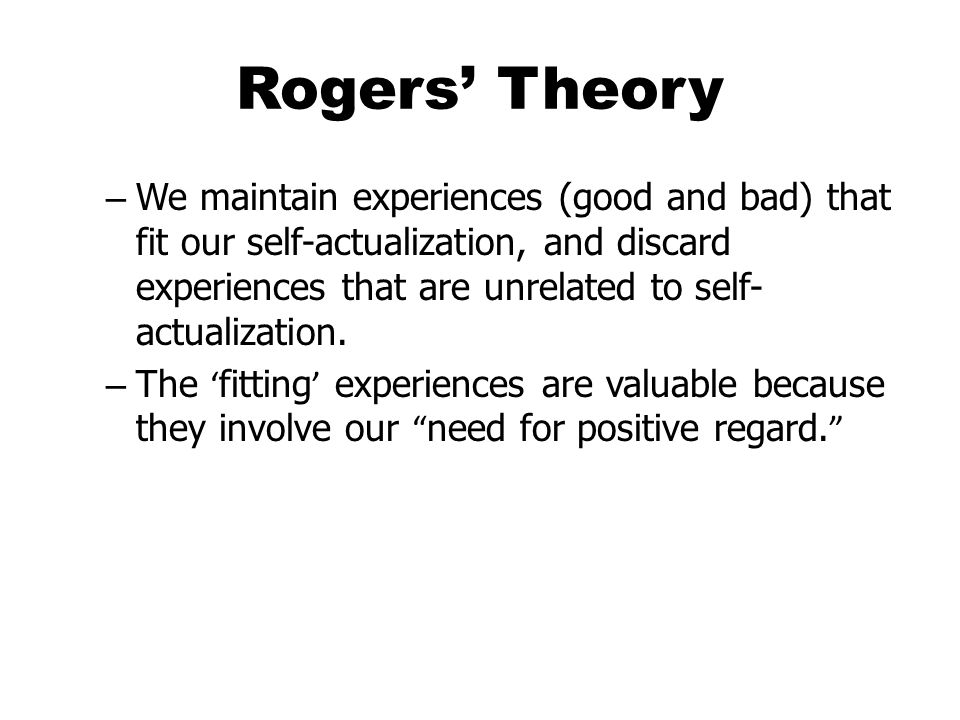 Rogers' Theory – We maintain experiences (good and bad) that fit our self-actualization, and discard experiences that are unrelated to self- actualization.