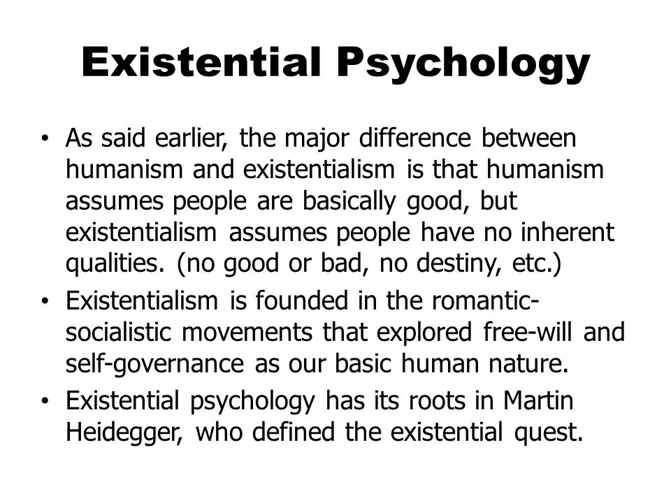 Existential Psychology As said earlier, the major difference between humanism and existentialism is that humanism assumes people are basically good, but existentialism assumes people have no inherent qualities.