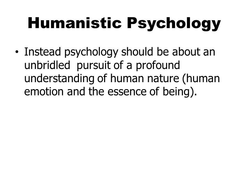 Humanistic Psychology Instead psychology should be about an unbridled pursuit of a profound understanding of human nature (human emotion and the essence of being).