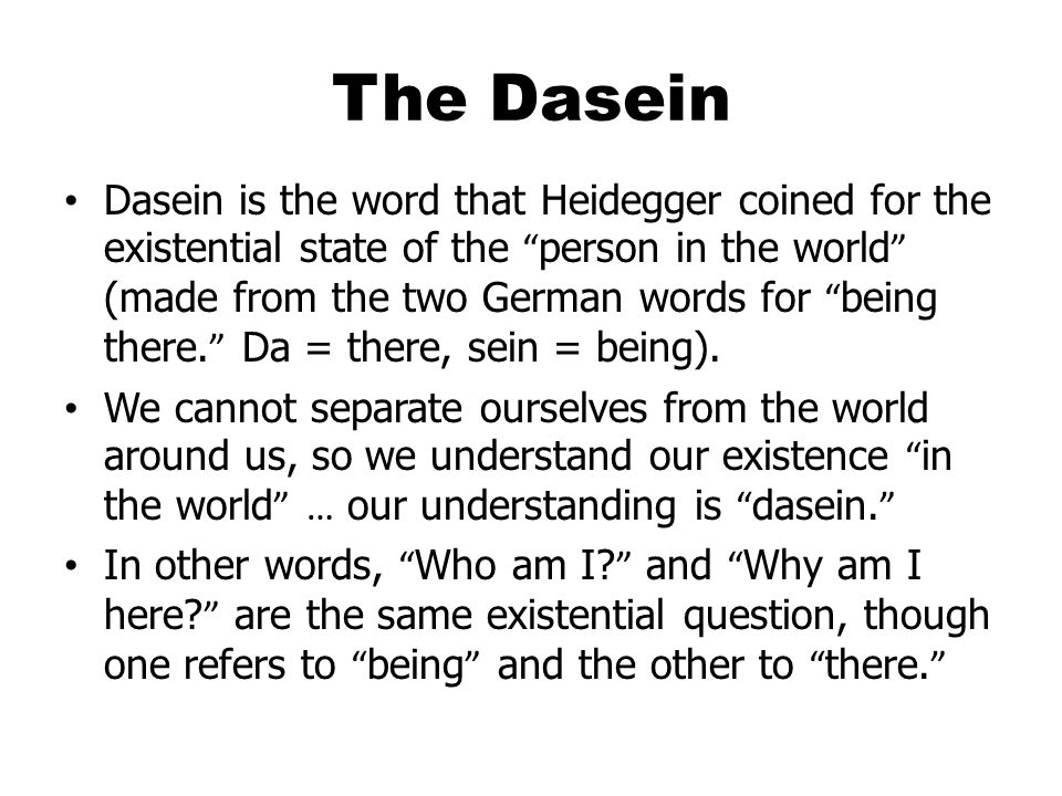 The Dasein Dasein is the word that Heidegger coined for the existential state of the person in the world (made from the two German words for being there.