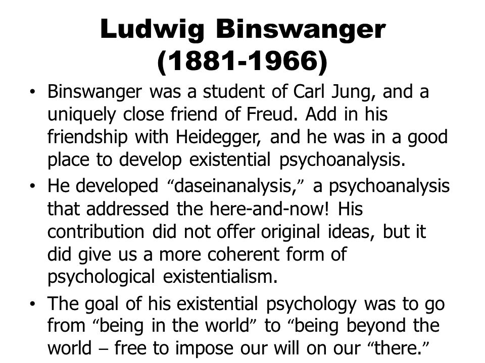 Ludwig Binswanger (1881-1966) Binswanger was a student of Carl Jung, and a uniquely close friend of Freud.