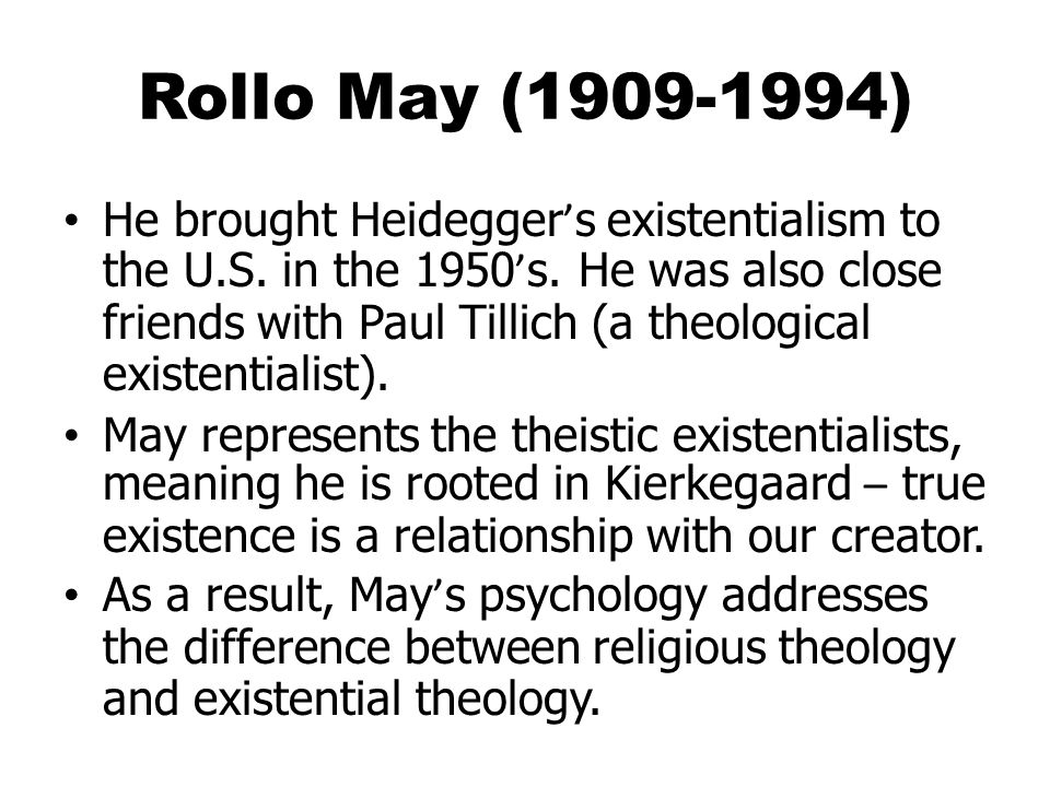 Rollo May (1909-1994) He brought Heidegger ' s existentialism to the U.S.