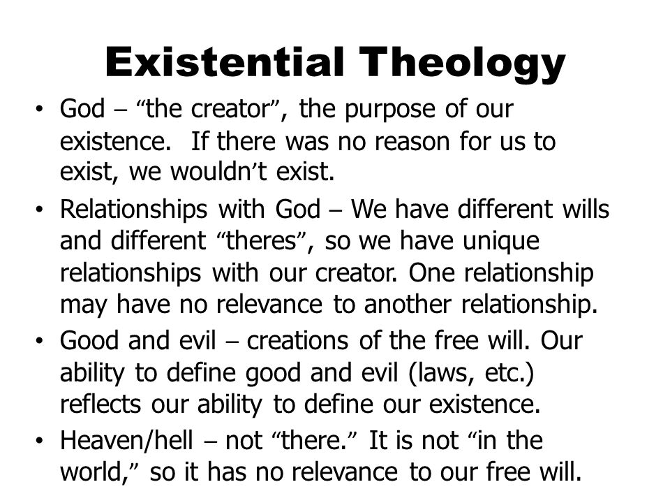 Existential Theology God – the creator , the purpose of our existence.