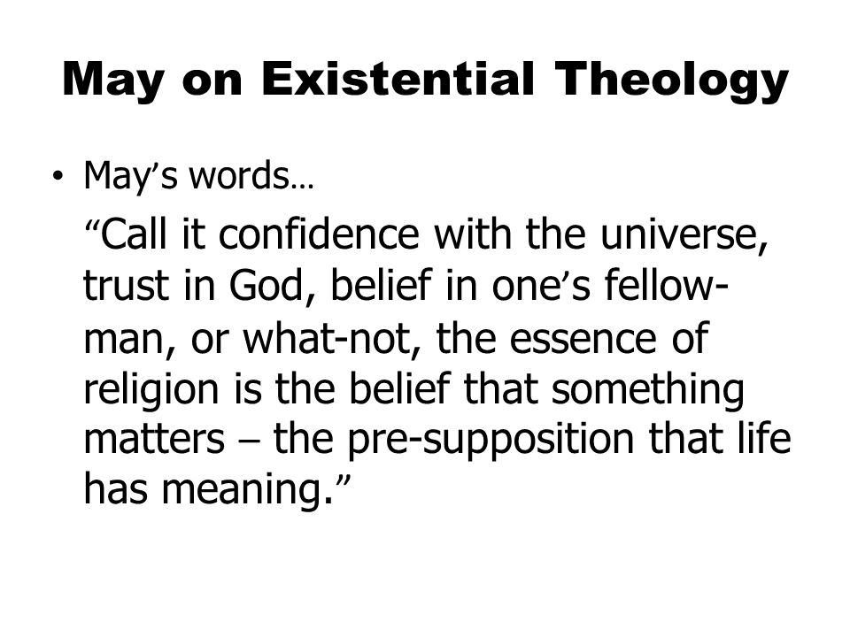 May on Existential Theology May ' s words … Call it confidence with the universe, trust in God, belief in one ' s fellow- man, or what-not, the essence of religion is the belief that something matters – the pre-supposition that life has meaning.