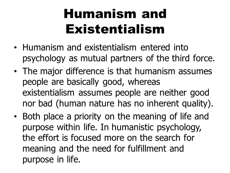 Humanism and Existentialism Humanism and existentialism entered into psychology as mutual partners of the third force.