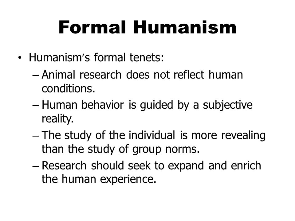 Formal Humanism Humanism ' s formal tenets: – Animal research does not reflect human conditions.
