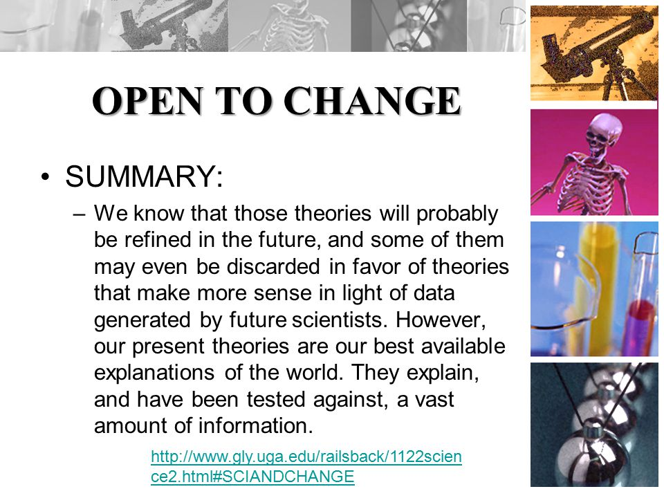 OPEN TO CHANGE SUMMARY: –We know that those theories will probably be refined in the future, and some of them may even be discarded in favor of theories that make more sense in light of data generated by future scientists.