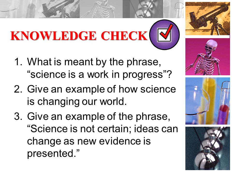 KNOWLEDGE CHECK 1.What is meant by the phrase, science is a work in progress .