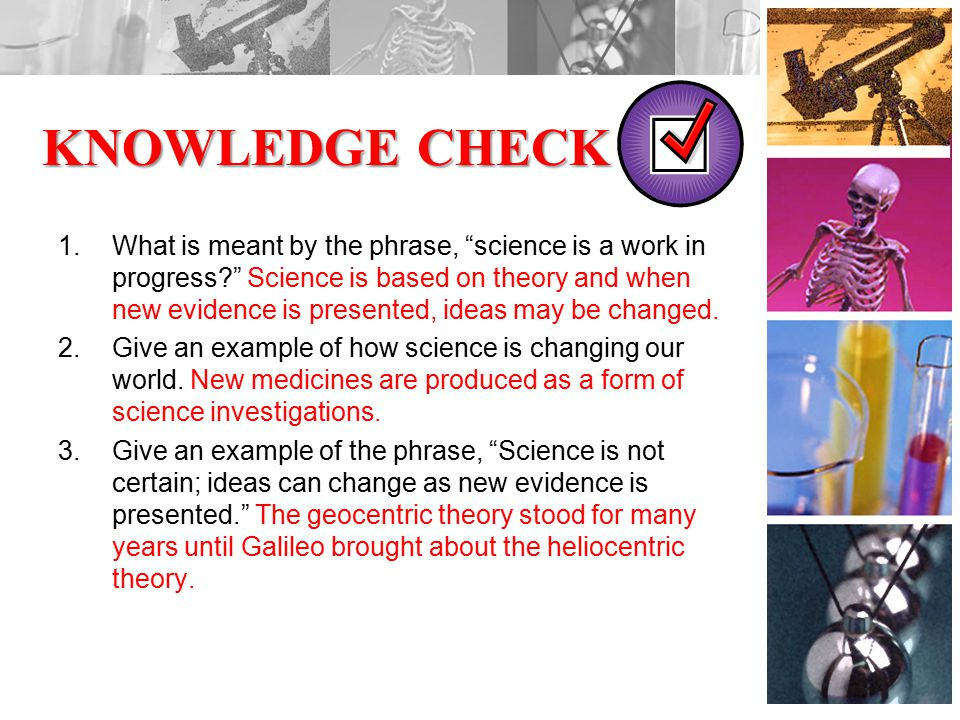 KNOWLEDGE CHECK 1.What is meant by the phrase, science is a work in progress Science is based on theory and when new evidence is presented, ideas may be changed.