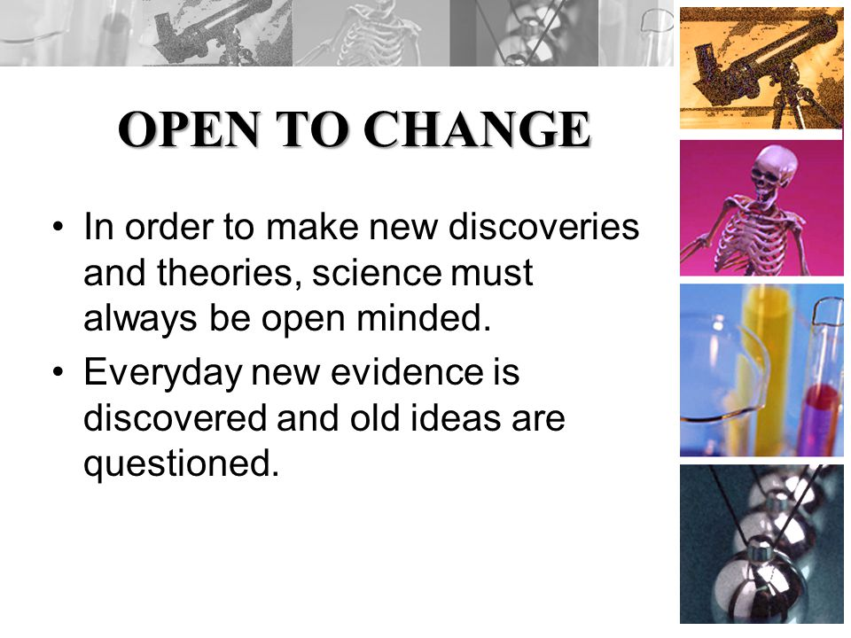 OPEN TO CHANGE In order to make new discoveries and theories, science must always be open minded.