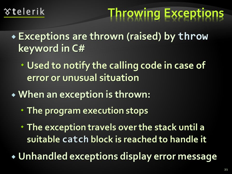  Exceptions are thrown (raised) by throw keyword in C#  Used to notify the calling code in case of error or unusual situation  When an exception is thrown:  The program execution stops  The exception travels over the stack until a suitable catch block is reached to handle it  Unhandled exceptions display error message 21