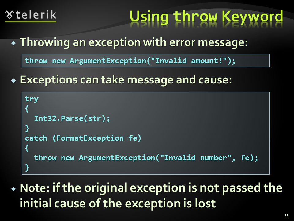  Throwing an exception with error message:  Exceptions can take message and cause:  Note: if the original exception is not passed the initial cause of the exception is lost throw new ArgumentException( Invalid amount! ); try{ Int32.Parse(str); Int32.Parse(str);} catch (FormatException fe) { throw new ArgumentException( Invalid number , fe); throw new ArgumentException( Invalid number , fe);} 23