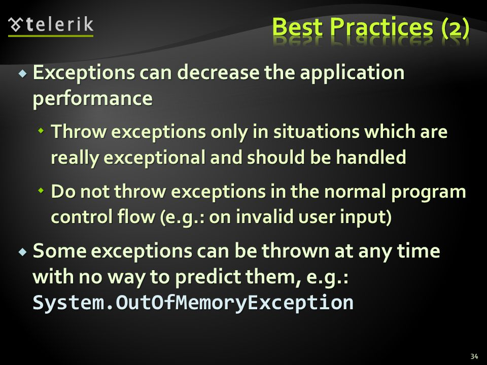  Exceptions can decrease the application performance  Throw exceptions only in situations which are really exceptional and should be handled  Do not throw exceptions in the normal program control flow (e.g.: on invalid user input)  Some exceptions can be thrown at any time with no way to predict them, e.g.: System.OutOfMemoryException 34