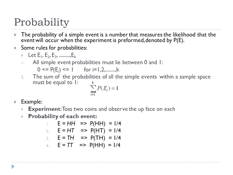 Probability  The probability of an event A is equal to the sum of all the probabilities in event A:  Example:  Experiment: Toss two coins and observe the up face on each  Event A: {Observe exactly one head} P(A) = P(HT) + P(TH) = ¼ + ¼ = ½  Event B : {Observe at least one head} P(B) = P(HH) + P(HT) + P(TH) = ¼ + ¼ + ¼ = ¾