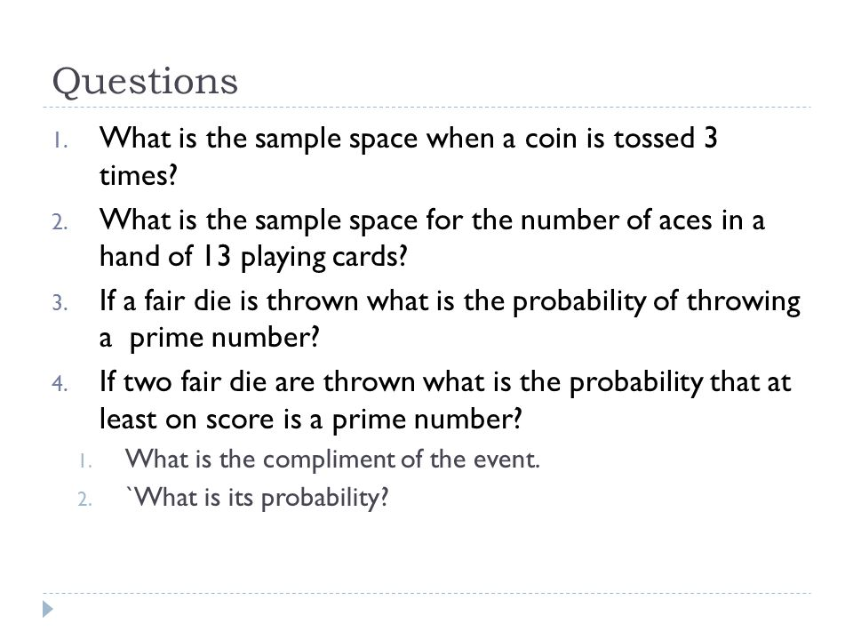 Questions 1. What is the sample space when a coin is tossed 3 times? 2. What is the sample space for the number of aces in a hand of 13 playing cards?