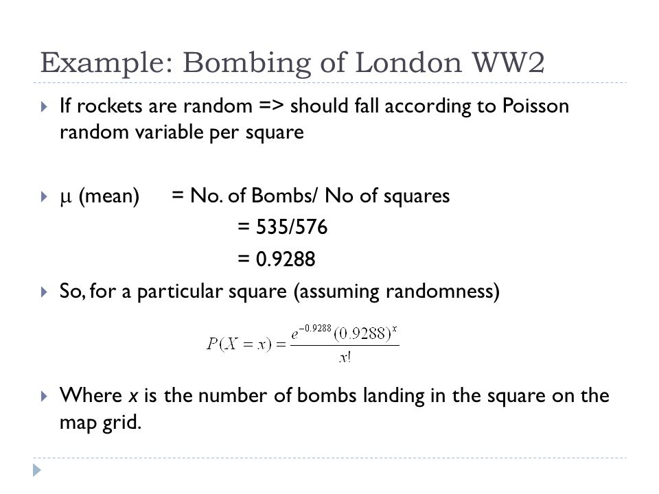Example: Bombing of London WW2  If rockets are random => should fall according to Poisson random variable per square   (mean) = No. of Bombs/ No of