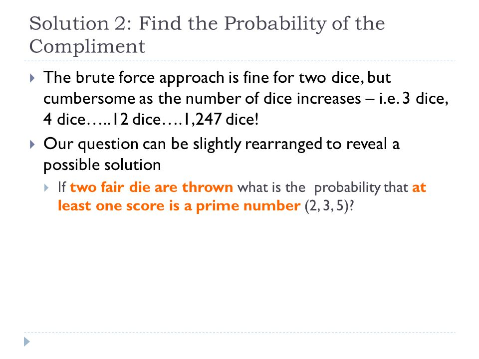 Solution 2: Find the Probability of the Compliment  The brute force approach is fine for two dice, but cumbersome as the number of dice increases – i.e.