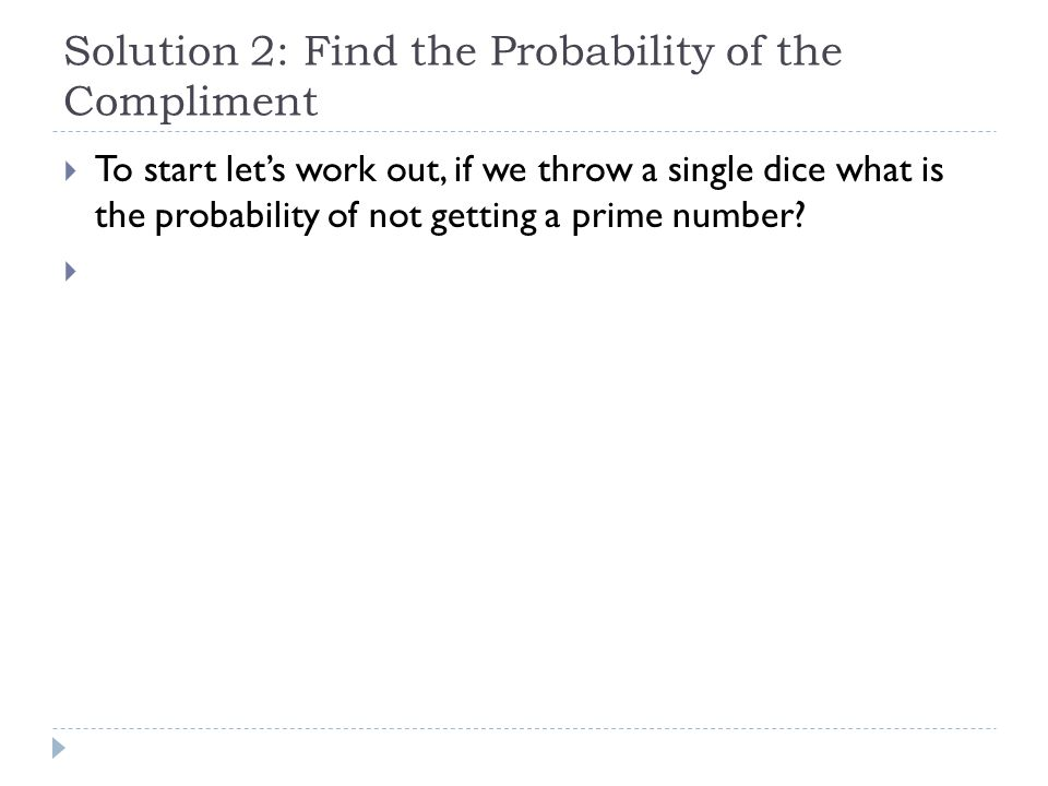 Solution 2: Find the Probability of the Compliment  To start let's work out, if we throw a single dice what is the probability of not getting a prime number.